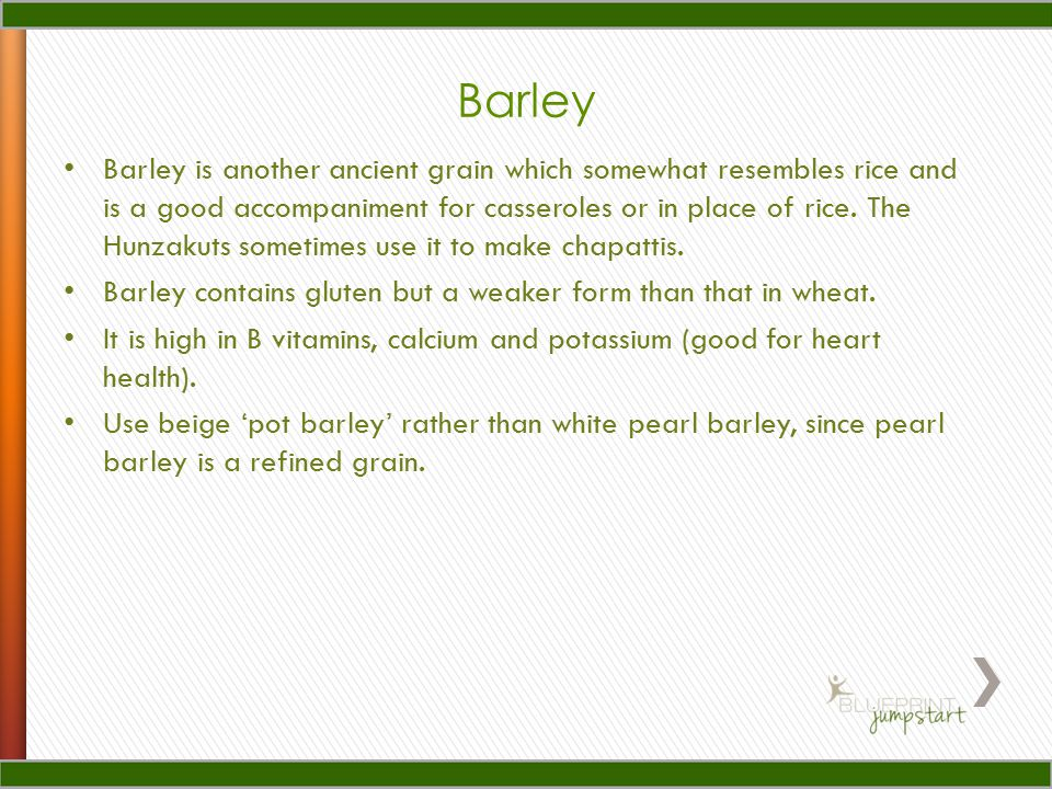Barley Barley is another ancient grain which somewhat resembles rice and is a good accompaniment for casseroles or in place of rice.