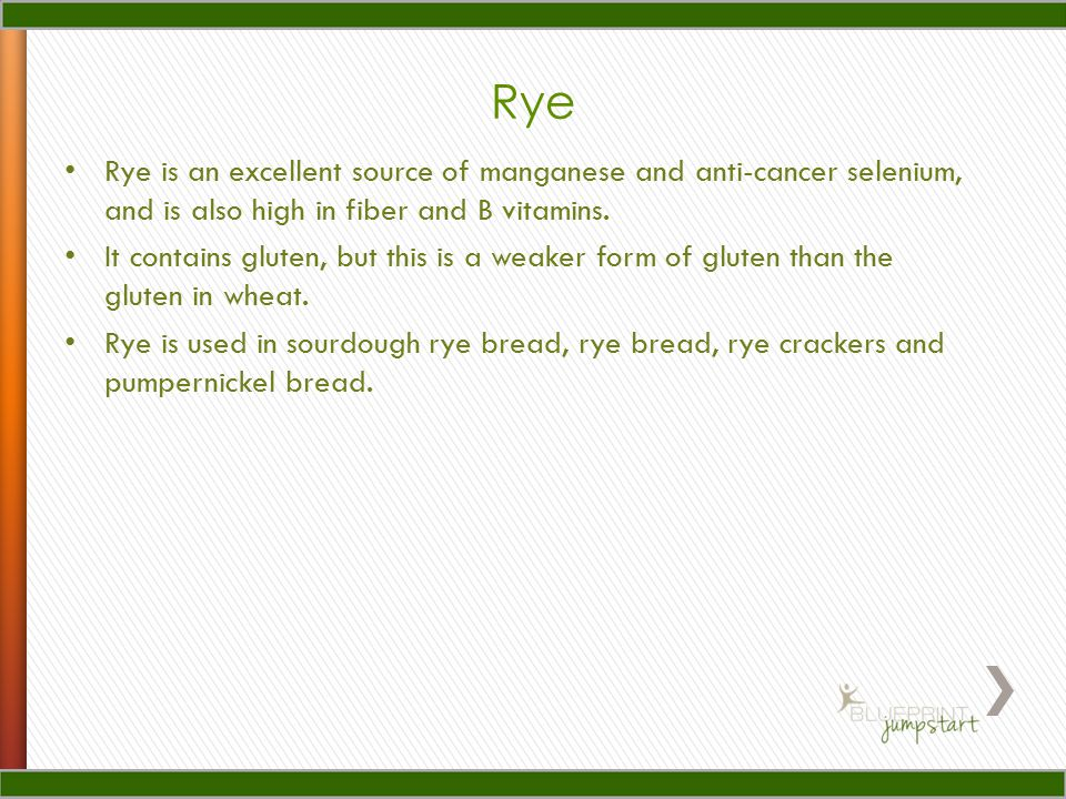 Rye Rye is an excellent source of manganese and anti-cancer selenium, and is also high in fiber and B vitamins.