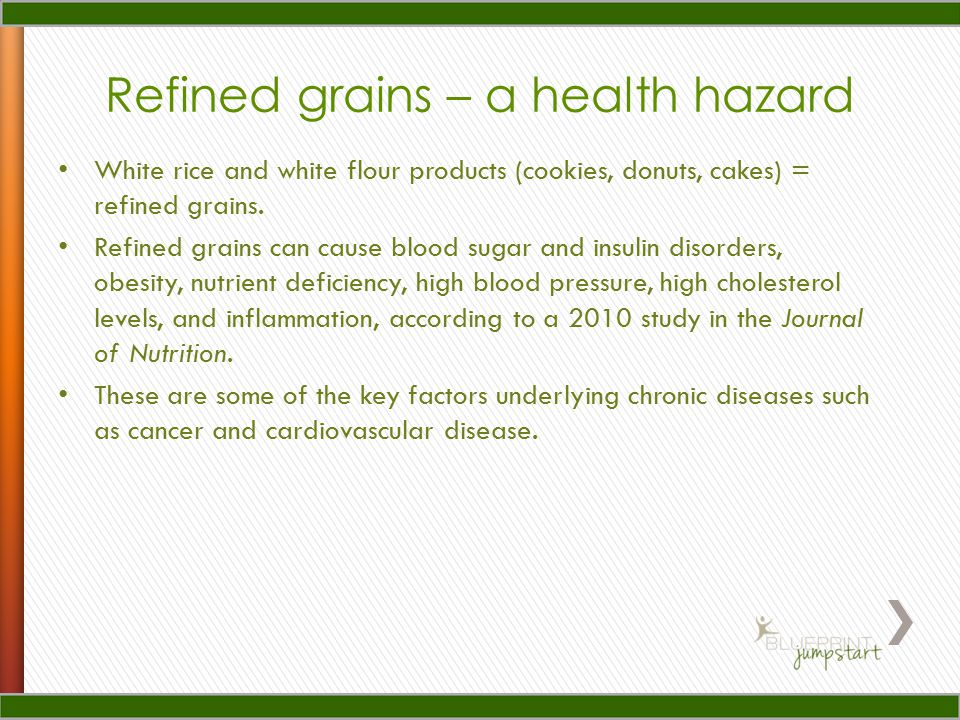 Refined grains – a health hazard White rice and white flour products (cookies, donuts, cakes) = refined grains.