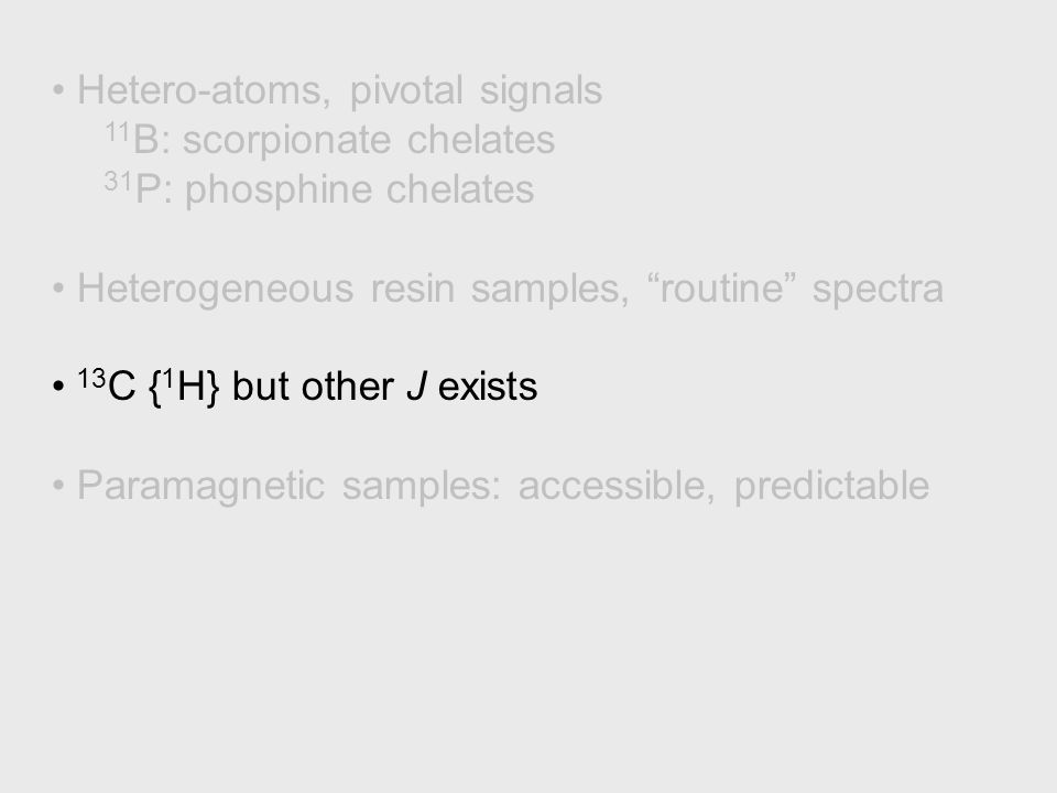 Hetero-atoms, pivotal signals 11 B: scorpionate chelates 31 P: phosphine chelates Heterogeneous resin samples, routine spectra 13 C { 1 H} but other J exists Paramagnetic samples: accessible, predictable