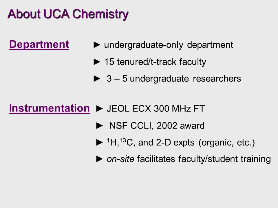 About UCA Chemistry Department ► undergraduate-only department ► 15 tenured/t-track faculty ► 3 – 5 undergraduate researchers Instrumentation ► JEOL ECX 300 MHz FT ► NSF CCLI, 2002 award ► 1 H, 13 C, and 2-D expts (organic, etc.) ► on-site facilitates faculty/student training