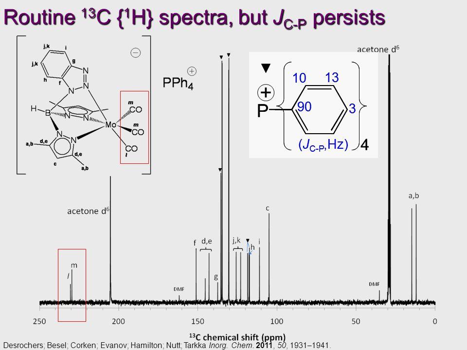 Routine 13 C { 1 H} spectra, but J C-P persists P 3 10 13 90 4 (J C-P,Hz) + P 3 10 13 90 4 (J C-P,Hz) Desrochers; Besel; Corken; Evanov; Hamilton; Nutt; Tarkka Inorg.