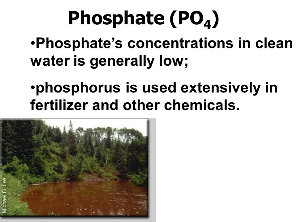 Phosphate (PO 4 ) Phosphate's concentrations in clean water is generally low; phosphorus is used extensively in fertilizer and other chemicals.