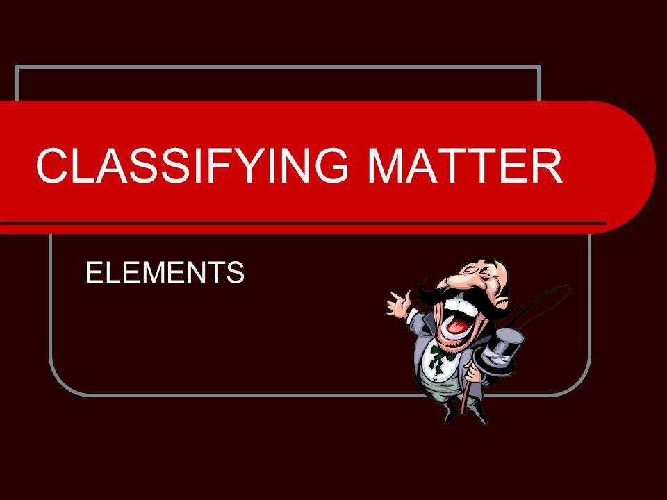 CLASSIFYING MATTER ELEMENTS