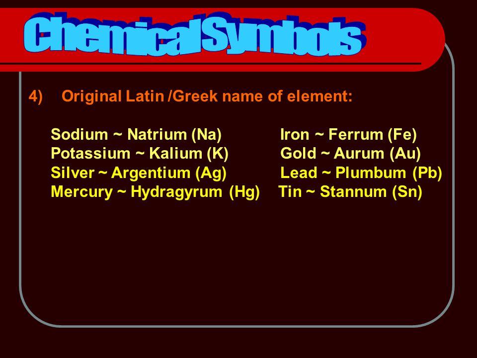 4) Original Latin /Greek name of element: Sodium ~ Natrium (Na) Iron ~ Ferrum (Fe) Potassium ~ Kalium (K) Gold ~ Aurum (Au) Silver ~ Argentium (Ag) Lead ~ Plumbum (Pb) Mercury ~ Hydragyrum (Hg) Tin ~ Stannum (Sn)