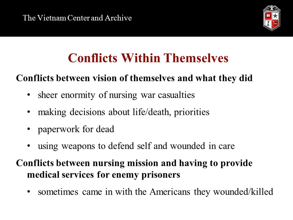 Conflicts Within Themselves Conflicts between vision of themselves and what they did sheer enormity of nursing war casualties making decisions about life/death, priorities paperwork for dead using weapons to defend self and wounded in care Conflicts between nursing mission and having to provide medical services for enemy prisoners sometimes came in with the Americans they wounded/killed The Vietnam Center and Archive