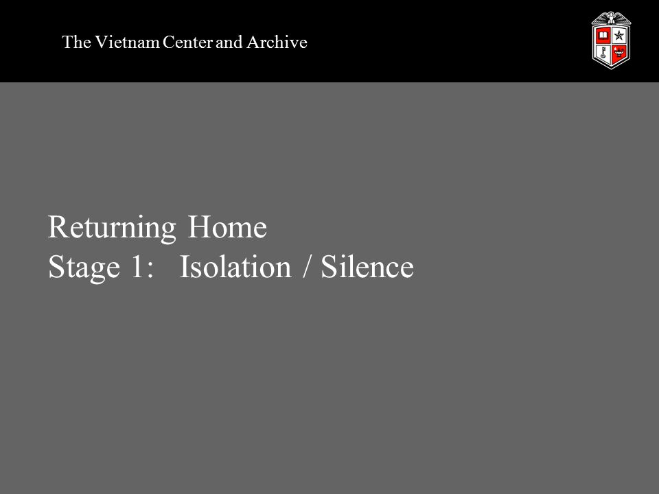 Returning Home Stage 1:Isolation / Silence The Vietnam Center and Archive