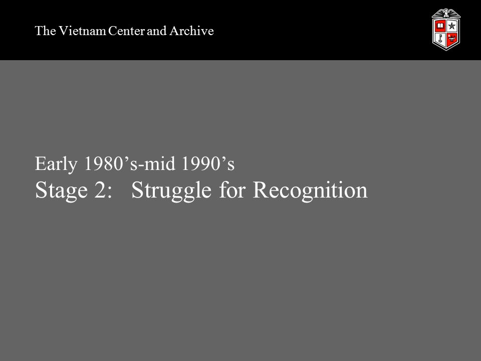 Early 1980's-mid 1990's Stage 2:Struggle for Recognition The Vietnam Center and Archive