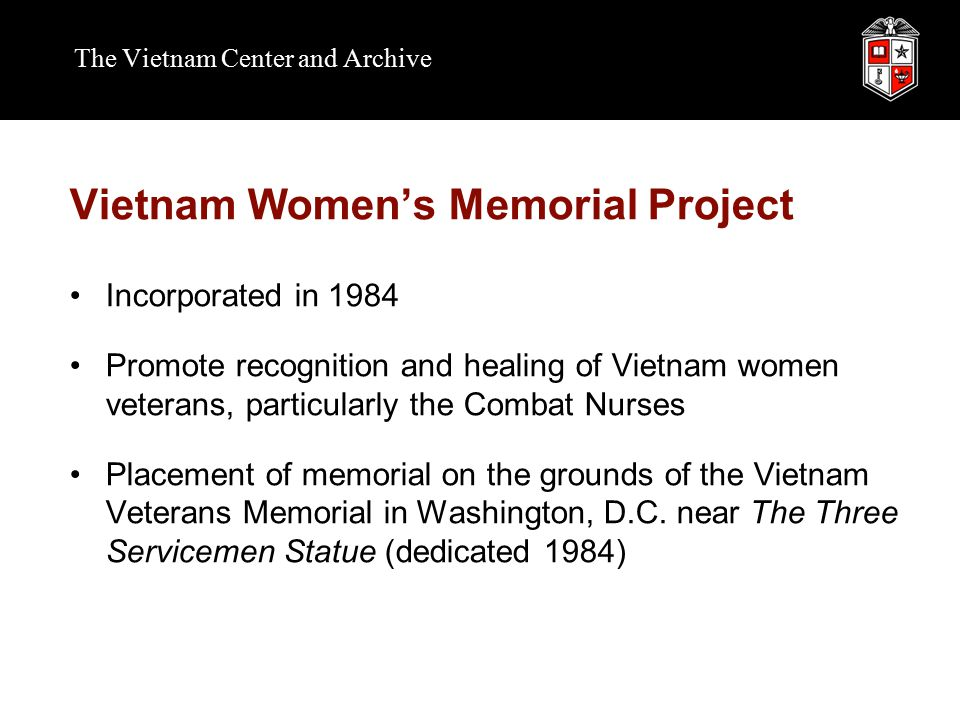 The Vietnam Center and Archive Vietnam Women's Memorial Project Incorporated in 1984 Promote recognition and healing of Vietnam women veterans, particularly the Combat Nurses Placement of memorial on the grounds of the Vietnam Veterans Memorial in Washington, D.C.