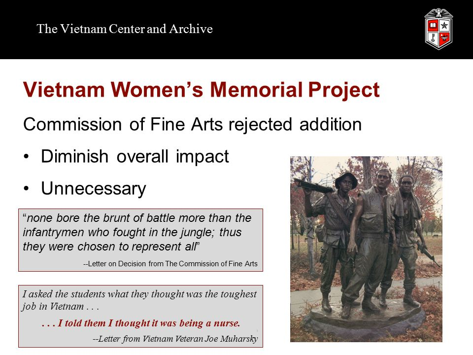 The Vietnam Center and Archive Vietnam Women's Memorial Project Commission of Fine Arts rejected addition Diminish overall impact Unnecessary none bore the brunt of battle more than the infantrymen who fought in the jungle; thus they were chosen to represent all --Letter on Decision from The Commission of Fine Arts I asked the students what they thought was the toughest job in Vietnam......