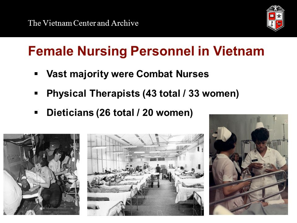 The Vietnam Center and Archive Female Nursing Personnel in Vietnam  Vast majority were Combat Nurses  Physical Therapists (43 total / 33 women)  Dieticians (26 total / 20 women)