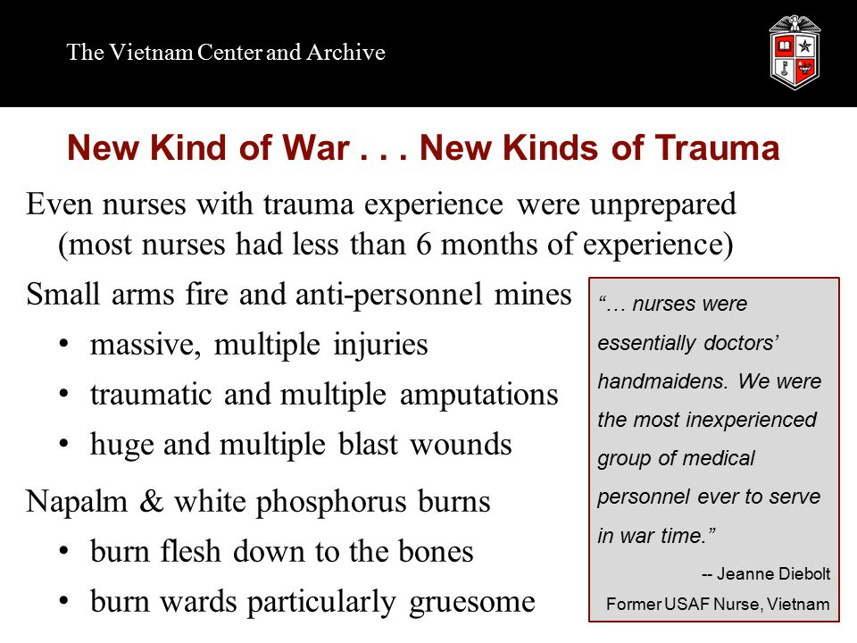 Even nurses with trauma experience were unprepared (most nurses had less than 6 months of experience) Small arms fire and anti-personnel mines massive, multiple injuries traumatic and multiple amputations huge and multiple blast wounds Napalm & white phosphorus burns burn flesh down to the bones burn wards particularly gruesome The Vietnam Center and Archive New Kind of War...