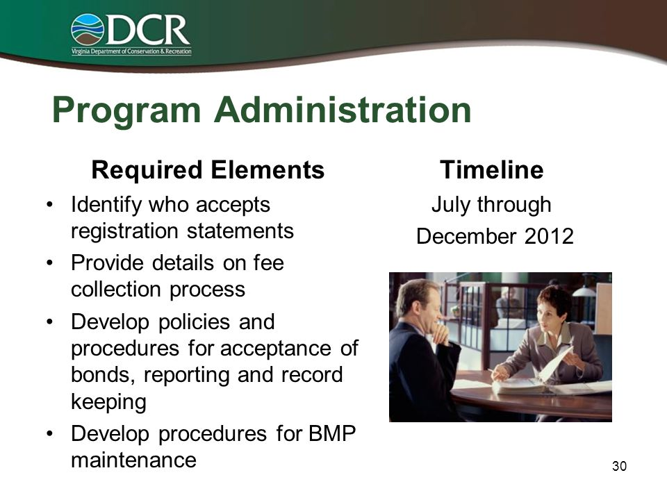 Draft Ordinance Development Required Elements Identification of authority for receipt of registration statements Provisions for review and approval of E & S control plans Requirements for compliance with stormwater, stormwater pollution prevention and pollution prevention plans Timeline for local development Draft developed – July through December 2012 Revise draft ordinance consistent with Construction General Permit – June 2013 29
