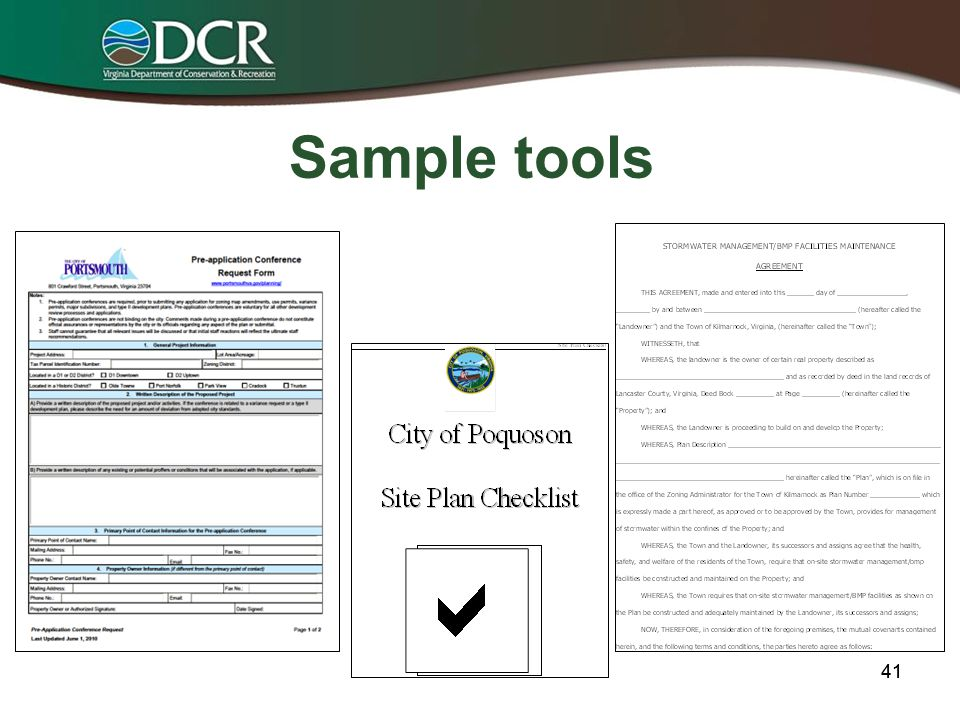 Identified Tools/Time Frame for Development Stormwater Management Required Elements checklist Pre Draft Model Ordinance Program Development & Submittal timeline; draft Local Government Survey Other administrative tools (not mandated) –Plan review checklist (E & S, Bay Act, Stormwater) –Template BMP maintenance agreements – One-Stop-Shop plan review team/pre-application processes –Template MOUs for regional partnerships April 24 May 17 June 14 40