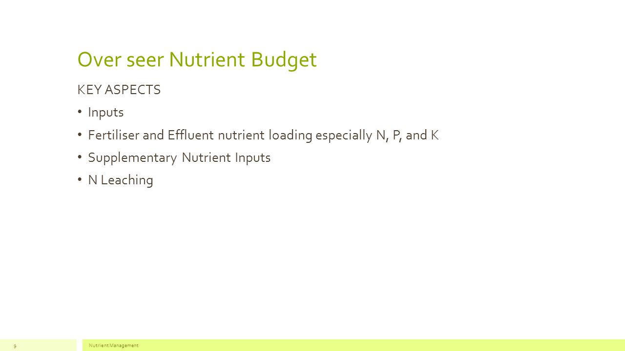Over seer Nutrient Budget KEY ASPECTS Inputs Fertiliser and Effluent nutrient loading especially N, P, and K Supplementary Nutrient Inputs N Leaching Nutrient Management9