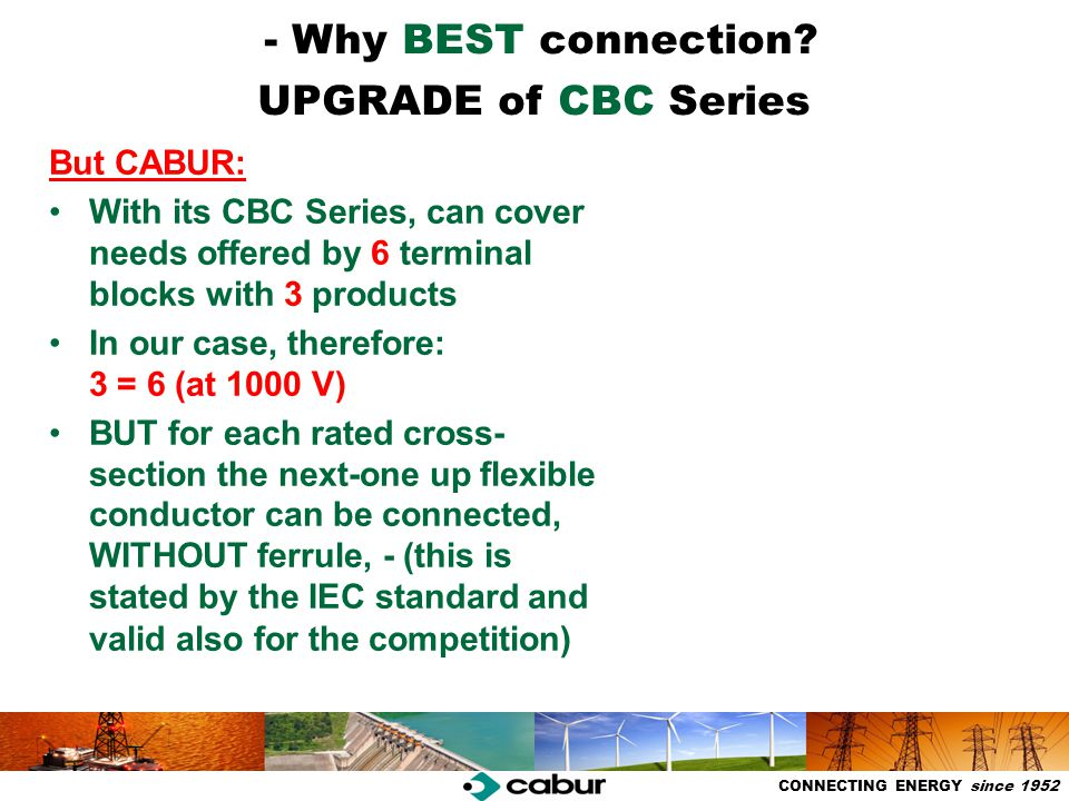 Competitività e Sviluppo - Aprile 2006 CONNECTING ENERGY since 1952 CBC Series + DBC.2 CBC Series is proposed as the best series of products of its kind in our proposal upgrade procedure has been completed at (1000 V and higher rated current) - mark obtained ATEX & IEC Ex Certification - Ex voltage referred to the jumpers: 250 / 320 V (in all connection schemes) - Weidmüller only 60 V ) to be obtained in 2012