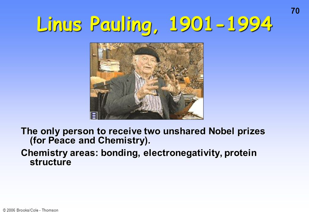 70 © 2006 Brooks/Cole - Thomson Linus Pauling, 1901-1994 The only person to receive two unshared Nobel prizes (for Peace and Chemistry). Chemistry are