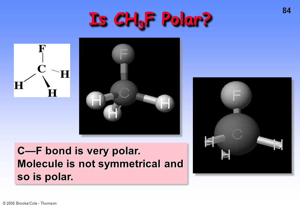 84 © 2006 Brooks/Cole - Thomson Is CH 3 F Polar? C—F bond is very polar. Molecule is not symmetrical and so is polar.