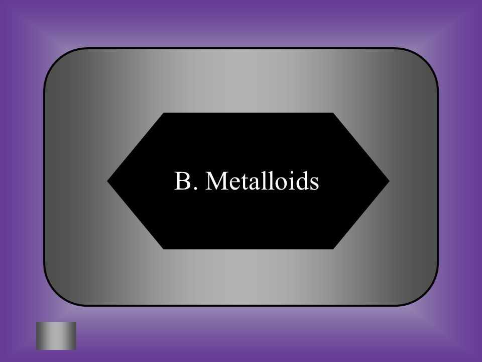 A:B: AstroidsMetalloids C:D: Transition MetalsNonmetals #9 What are the elements that show properties of both metals and nonmetals?