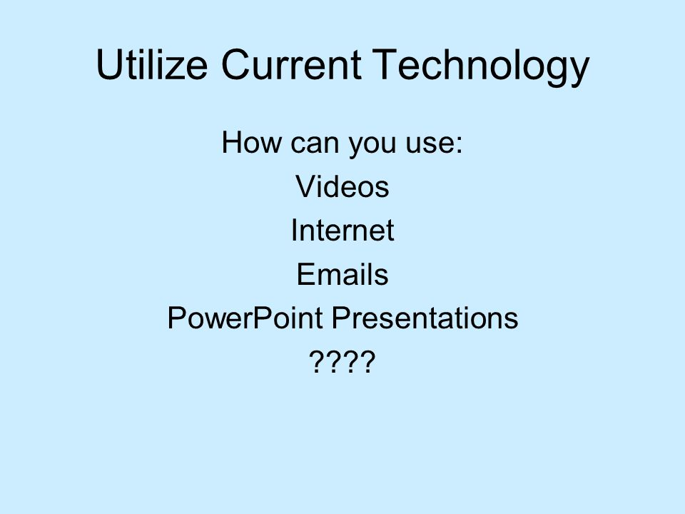 Utilize Current Technology How can you use: Videos Internet Emails PowerPoint Presentations