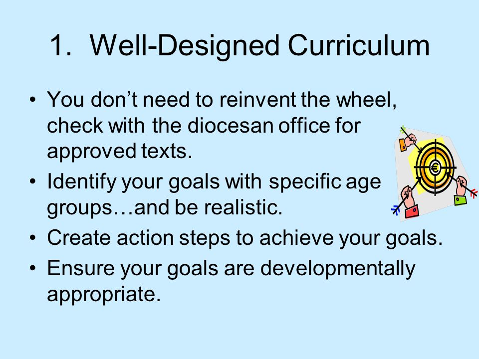 1. Well-Designed Curriculum You don't need to reinvent the wheel, check with the diocesan office for approved texts. Identify your goals with specific