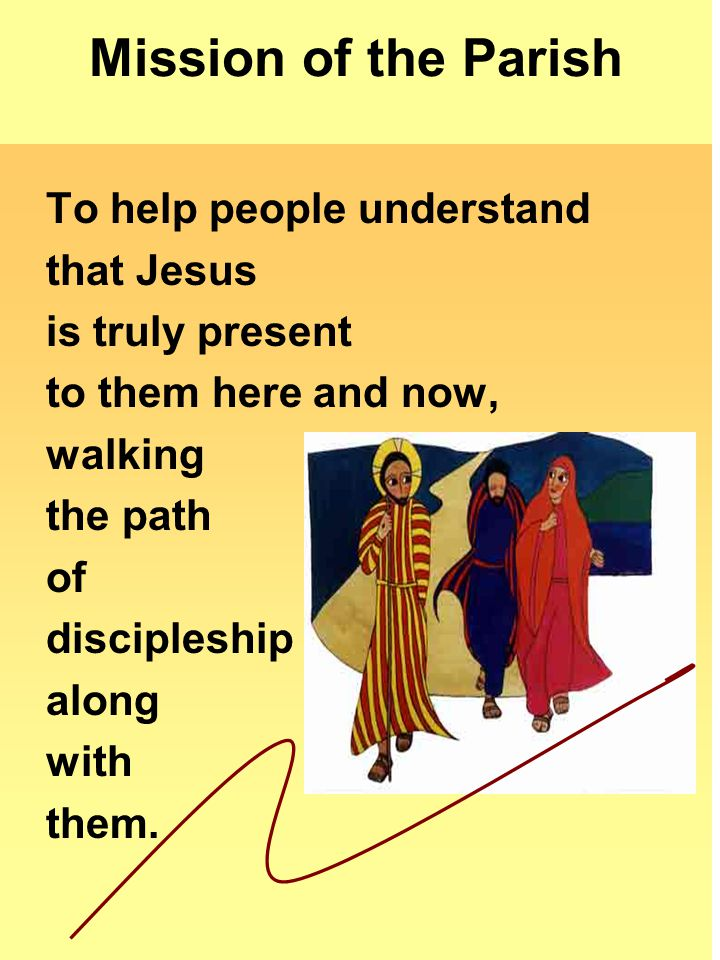 Mission of the Parish To help people understand that Jesus is truly present to them here and now, walking the path of discipleship along with them.