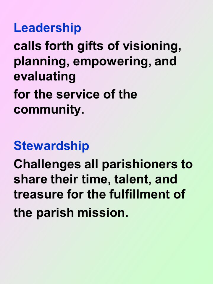 Leadership calls forth gifts of visioning, planning, empowering, and evaluating for the service of the community.