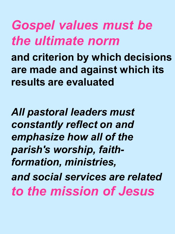 Gospel values must be the ultimate norm and criterion by which decisions are made and against which its results are evaluated All pastoral leaders must constantly reflect on and emphasize how all of the parish s worship, faith- formation, ministries, and social services are related to the mission of Jesus