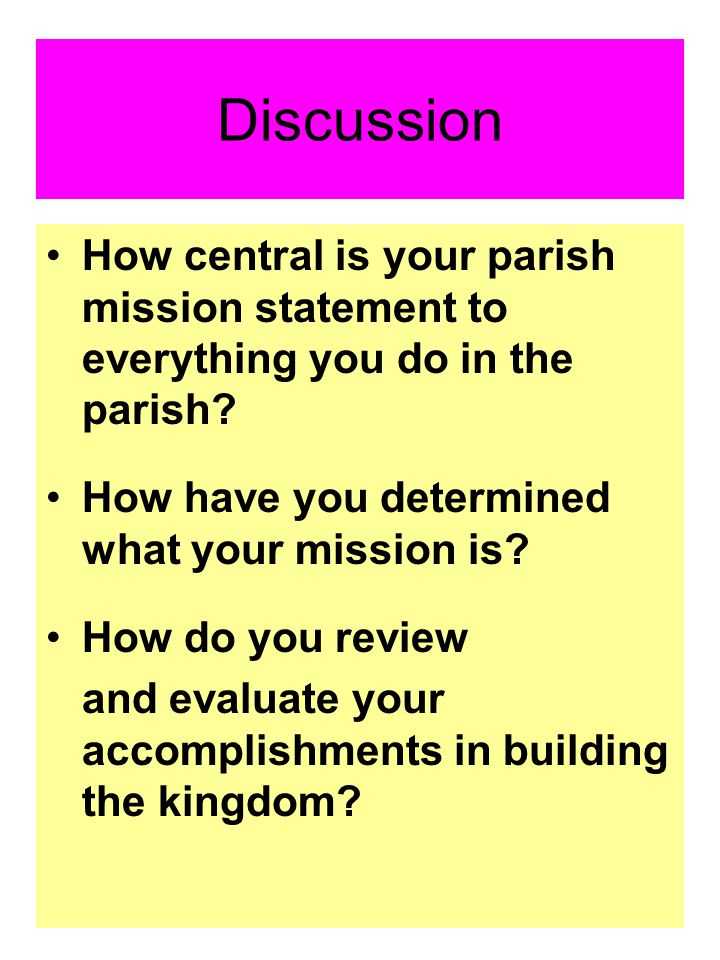 Discussion How central is your parish mission statement to everything you do in the parish? How have you determined what your mission is? How do you r