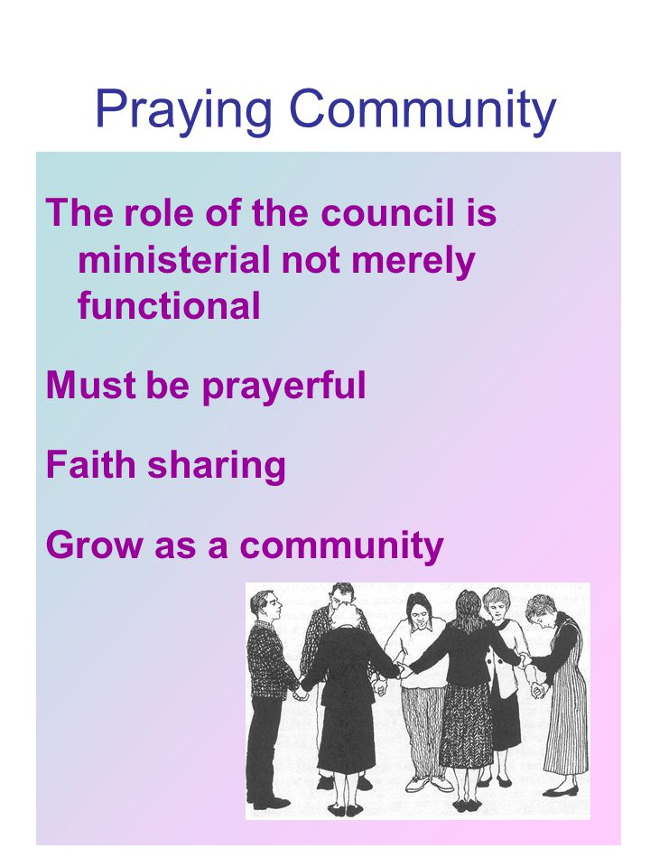 Praying Community The role of the council is ministerial not merely functional Must be prayerful Faith sharing Grow as a community