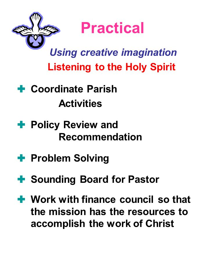 Practical Using creative imagination Listening to the Holy Spirit  Coordinate Parish Activities  Policy Review and Recommendation  Problem Solving  Sounding Board for Pastor  Work with finance council so that the mission has the resources to accomplish the work of Christ