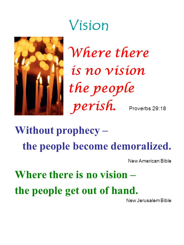 Where there is no vision the people perish. Proverbs 29:18 Without prophecy – the people become demoralized. New American Bible Where there is no visi