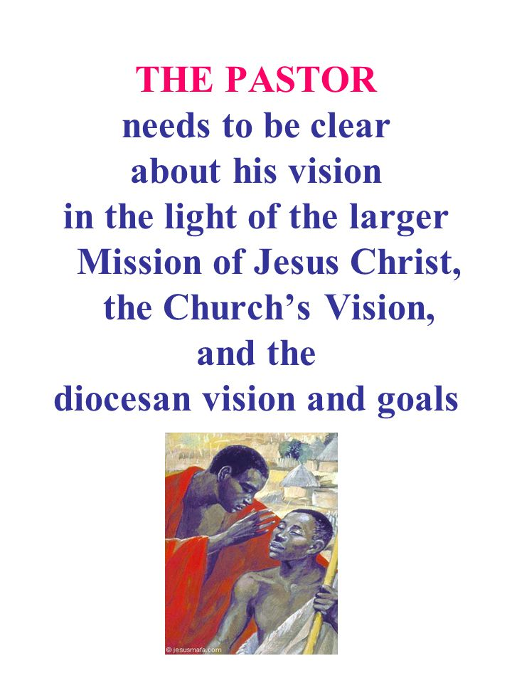 THE PASTOR needs to be clear about his vision in the light of the larger Mission of Jesus Christ, the Church's Vision, and the diocesan vision and goals