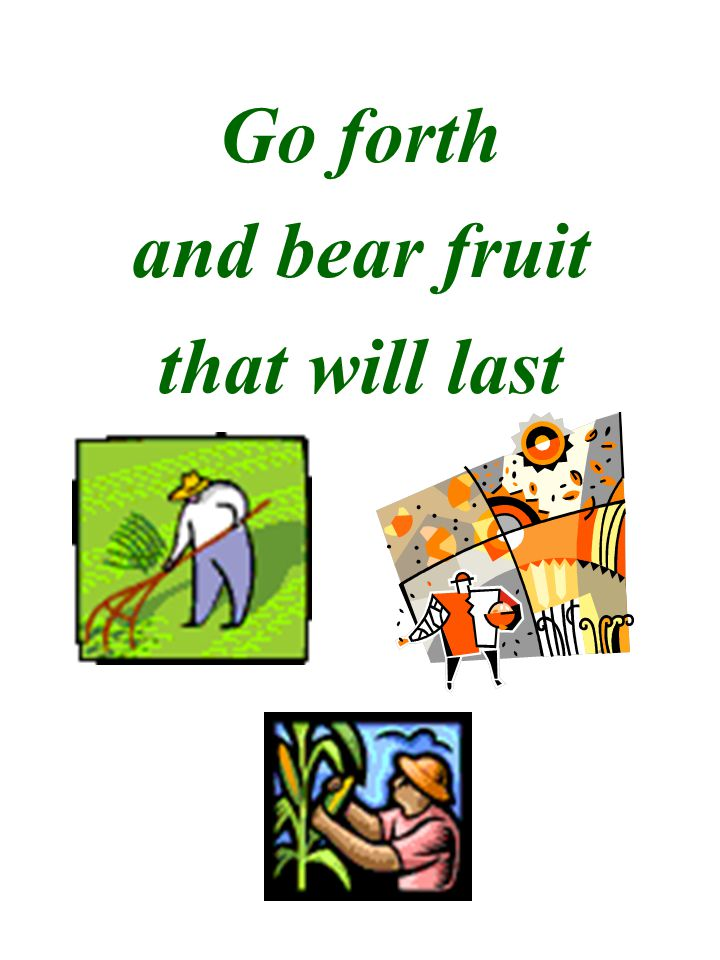 Go forth and bear fruit that will last