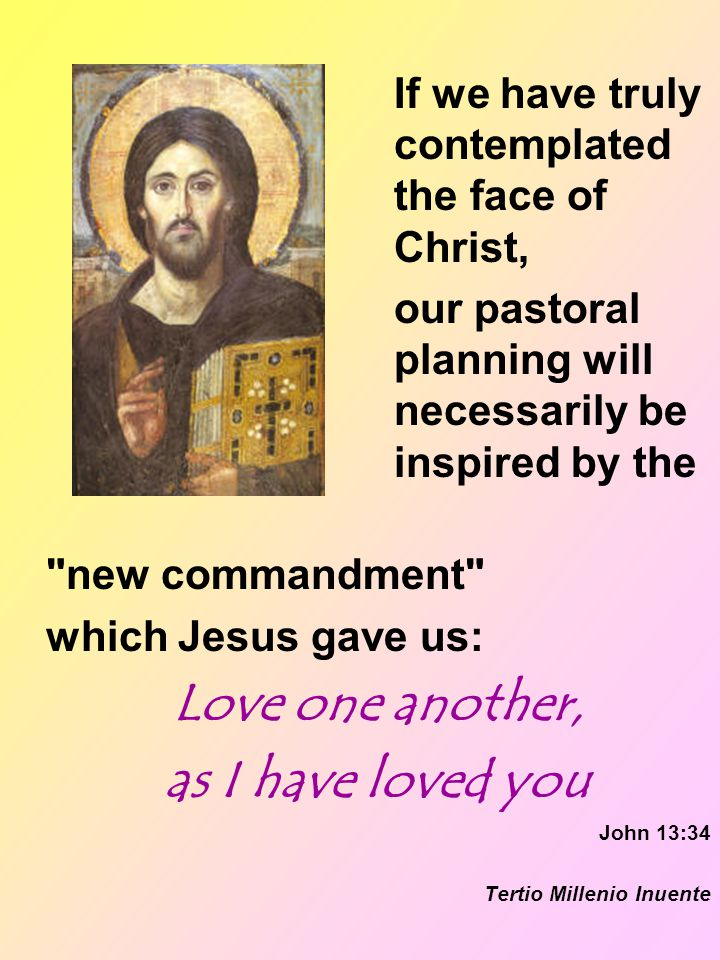 If we have truly contemplated the face of Christ, our pastoral planning will necessarily be inspired by the new commandment which Jesus gave us: Love one another, as I have loved you John 13:34 Tertio Millenio Inuente