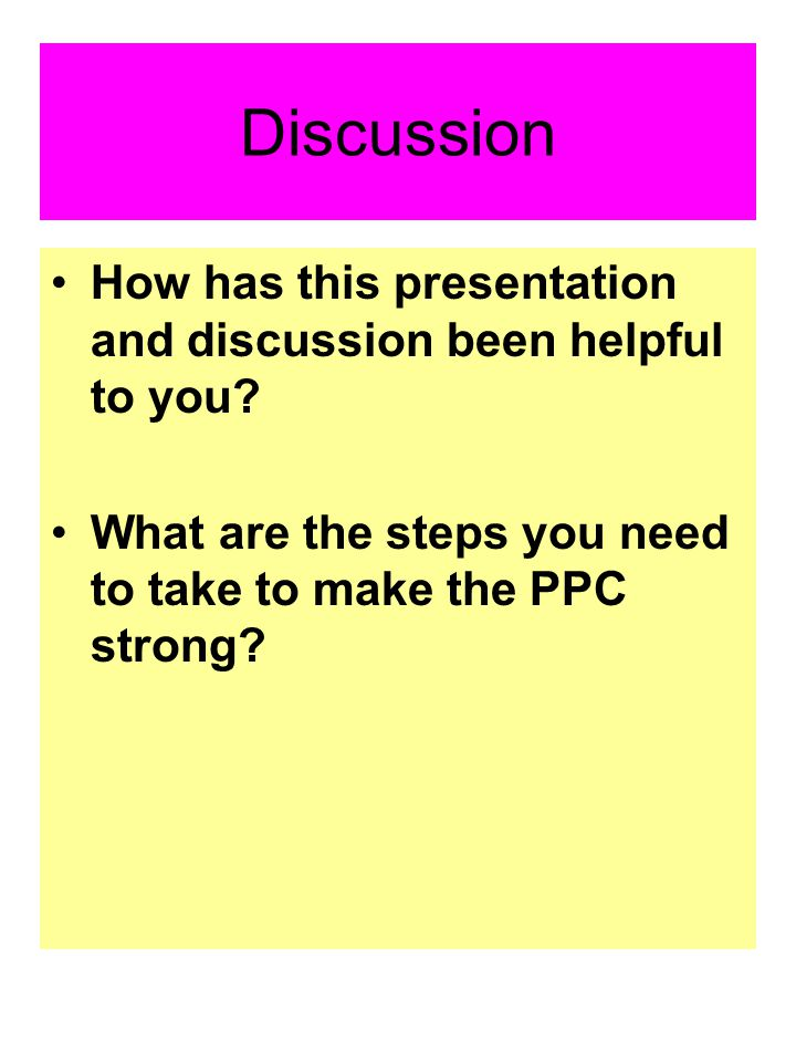 Discussion How has this presentation and discussion been helpful to you? What are the steps you need to take to make the PPC strong?