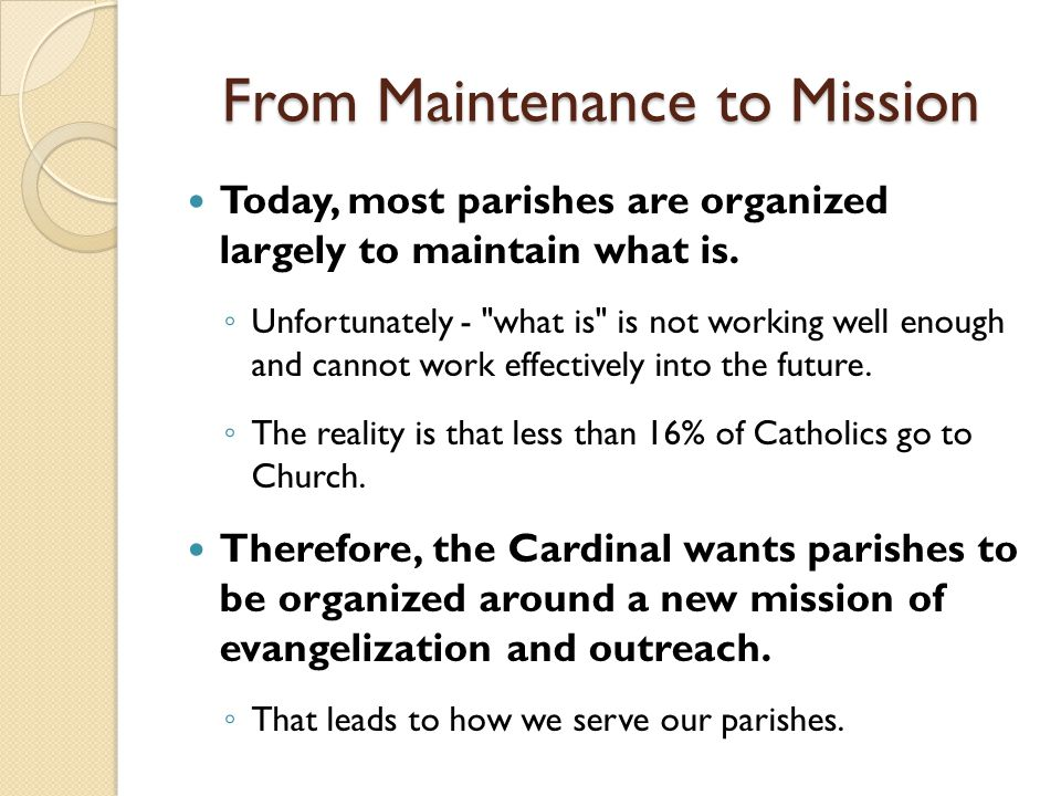 From Maintenance to Mission Today, most parishes are organized largely to maintain what is. ◦ Unfortunately -