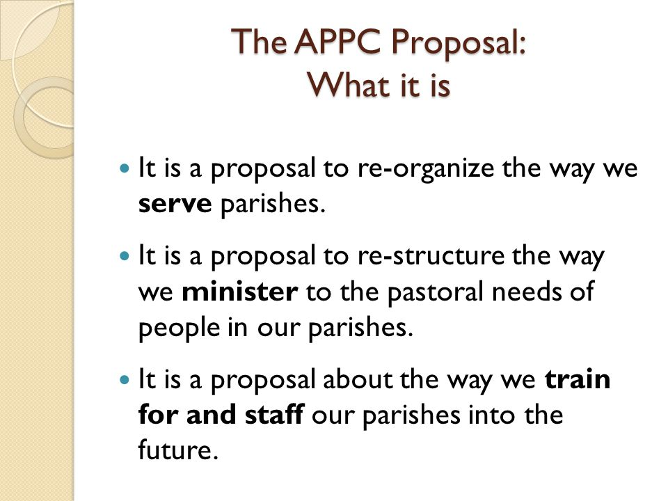 The APPC Proposal: What it is It is a proposal to re-organize the way we serve parishes. It is a proposal to re-structure the way we minister to the p