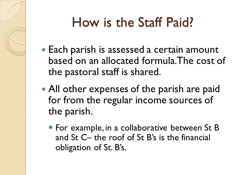 How is the Staff Paid? Each parish is assessed a certain amount based on an allocated formula. The cost of the pastoral staff is shared. All other exp