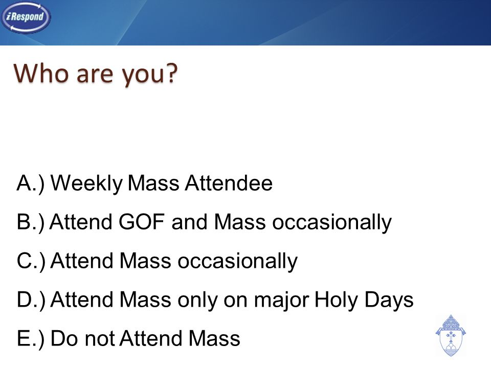 Who are you? A.) Weekly Mass Attendee B.) Attend GOF and Mass occasionally C.) Attend Mass occasionally D.) Attend Mass only on major Holy Days E.) Do