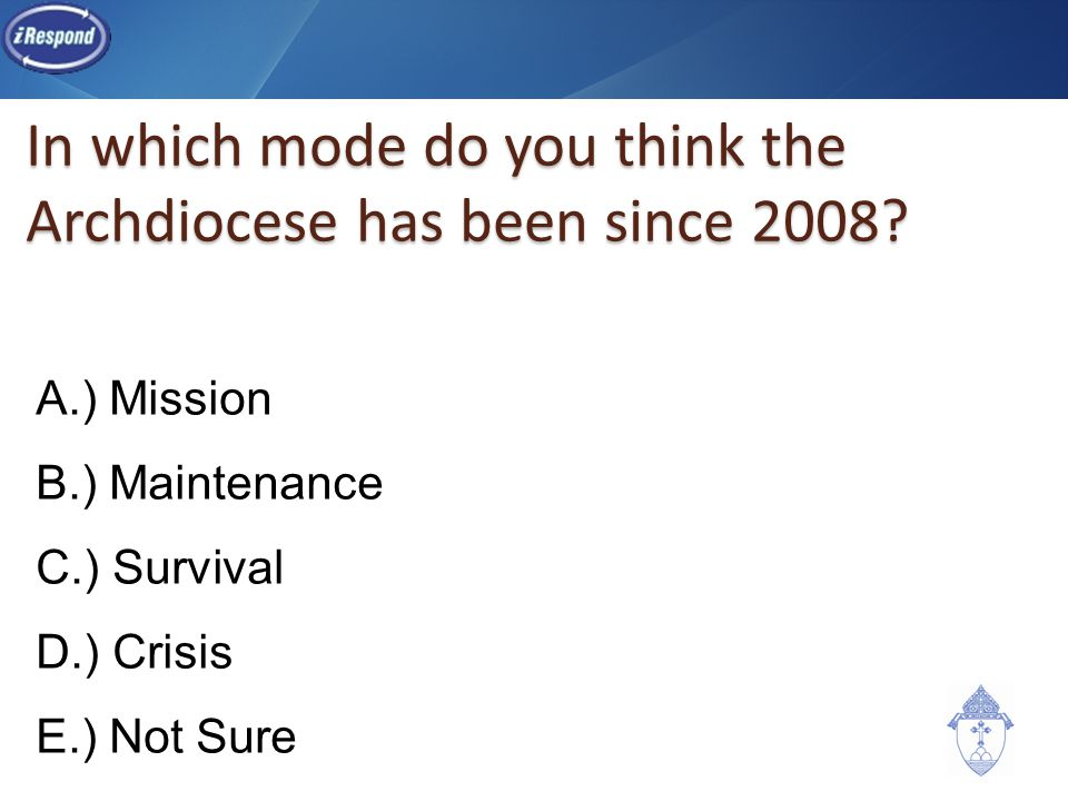 In which mode do you think the Archdiocese has been since 2008? A.) Mission B.) Maintenance C.) Survival D.) Crisis E.) Not Sure