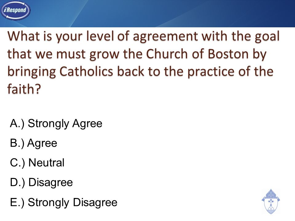 What is your level of agreement with the goal that we must grow the Church of Boston by bringing Catholics back to the practice of the faith? A.) Stro