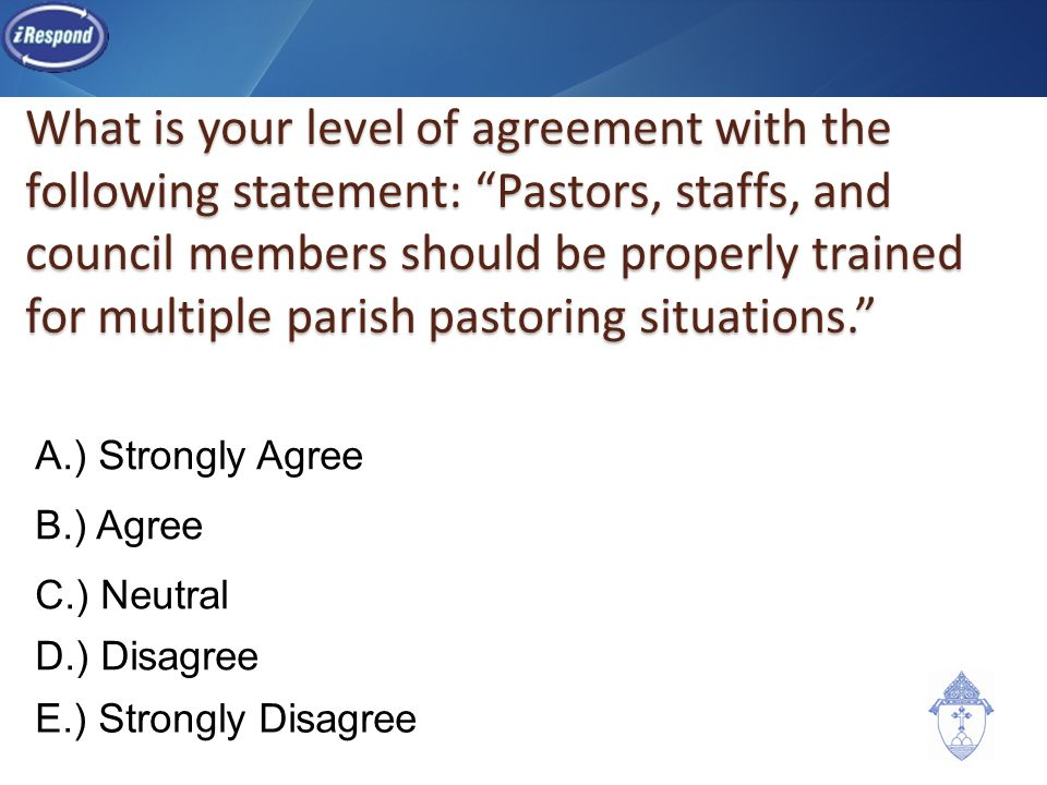 What is your level of agreement with the following statement: Pastors, staffs, and council members should be properly trained for multiple parish pastoring situations. A.) Strongly Agree B.) Agree C.) Neutral D.) Disagree E.) Strongly Disagree