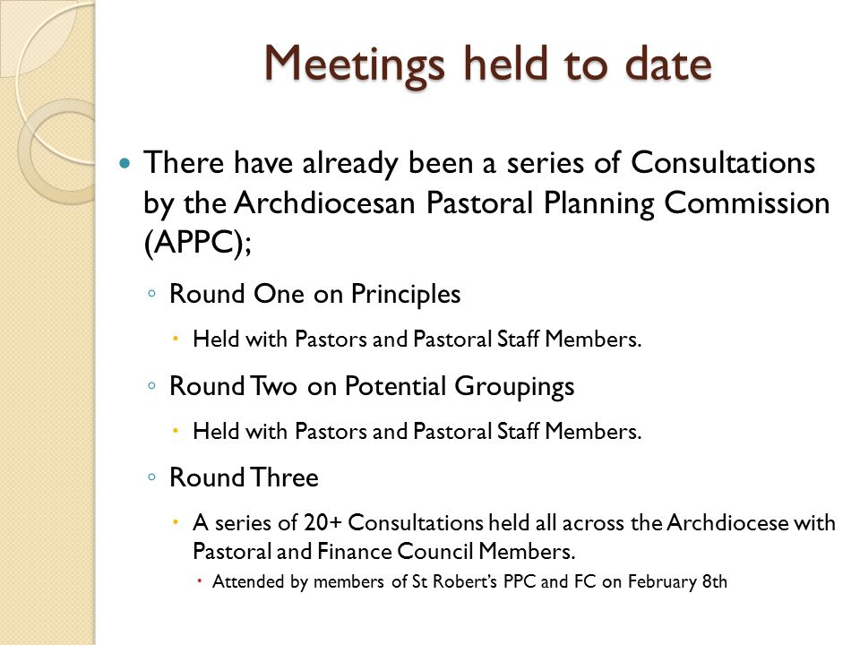 Meetings held to date There have already been a series of Consultations by the Archdiocesan Pastoral Planning Commission (APPC); ◦ Round One on Principles  Held with Pastors and Pastoral Staff Members.