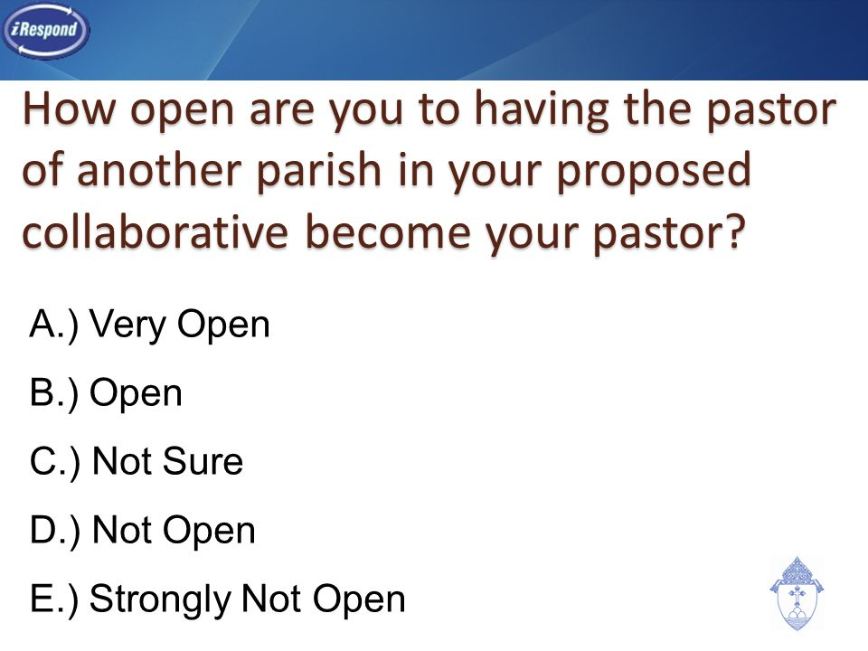 How open are you to having the pastor of another parish in your proposed collaborative become your pastor? A.) Very Open B.) Open C.) Not Sure D.) Not