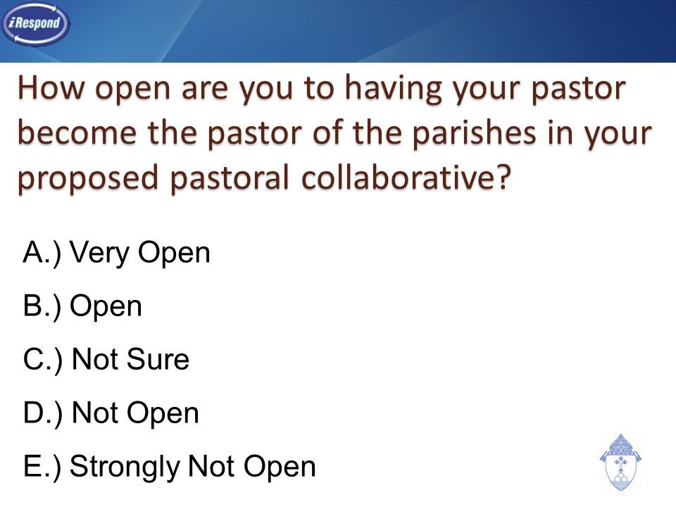 How open are you to having your pastor become the pastor of the parishes in your proposed pastoral collaborative? A.) Very Open B.) Open C.) Not Sure
