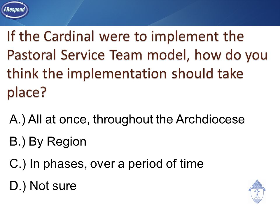 If the Cardinal were to implement the Pastoral Service Team model, how do you think the implementation should take place? A.) All at once, throughout