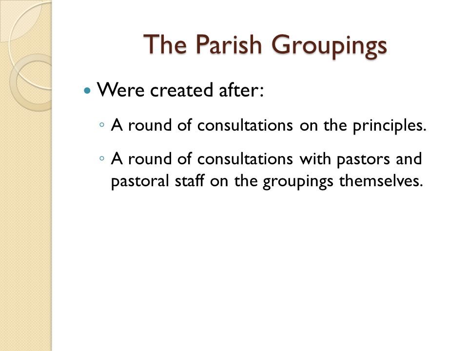 The Parish Groupings Were created after: ◦ A round of consultations on the principles. ◦ A round of consultations with pastors and pastoral staff on t