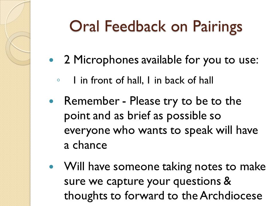 Oral Feedback on Pairings 2 Microphones available for you to use: ◦ 1 in front of hall, 1 in back of hall Remember - Please try to be to the point and as brief as possible so everyone who wants to speak will have a chance Will have someone taking notes to make sure we capture your questions & thoughts to forward to the Archdiocese