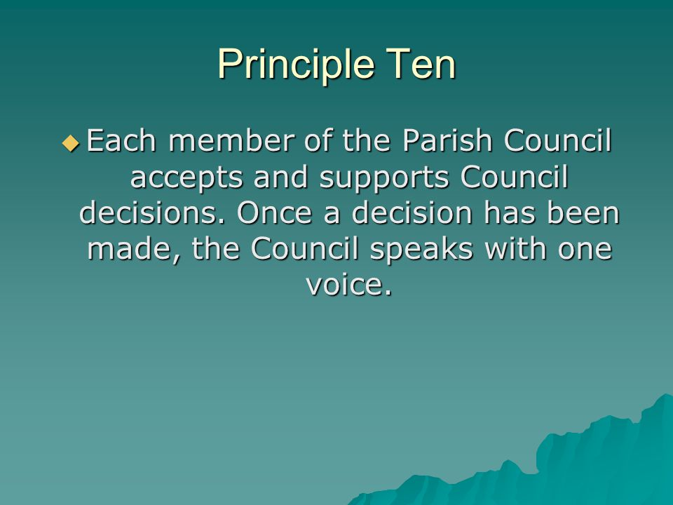 Principle Ten  Each member of the Parish Council accepts and supports Council decisions. Once a decision has been made, the Council speaks with one v